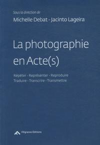 Michelle Debat et Jacinto Lageira - La photographie en Acte(s) - Répéter - Représenter - Reproduire - Traduire - Transcrire - Transmettre.