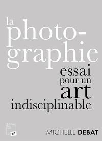 Michelle Debat - La photographie : essai pour un art indisciplinable.