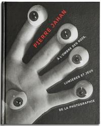 Michelle Debat - Pierre Jahan - A l'ombre des rois, lumières et jeux de la photographie.