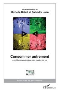 Michelle Dobré et Salvador Juan - Consommer autrement - La réforme écologique des modes de vie.