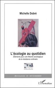 Michelle Dobré - L'écologie au quotidien. - Eléments pour une théorie sociologique de la résistance ordinaire.