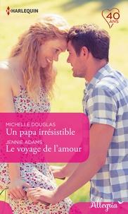 Michelle Douglas et Jennie Adams - Un papa irrésistible - Le voyage de l'amour.