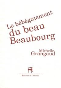 Michelle Grangaud - Le bébégaiement du beau Beaubourg.