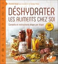 Michelle Keogh - Déshydrater les aliments chez soi - Tirez le meilleur parti de votre déshydrateur, depuis les cuirs de fruits jusqu'aux charquis de viandes.