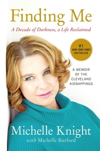 Michelle Knight et Michelle Burford - Finding Me - A Decade of Darkness, a Life Reclaimed: A Memoir of the Cleveland Kidnappings.