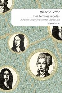 Michelle Perrot - Des femmes rebelles - Olympe de Gouges, Flora Tristan, George Sand.