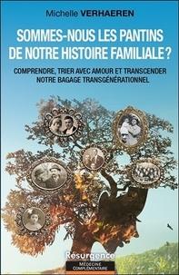 Michelle Verhaeren - Sommes-nous les pantins de notre histoire familiale ? - Comprendre, trier avec amour et transcender notre bagage transgénérationnel.
