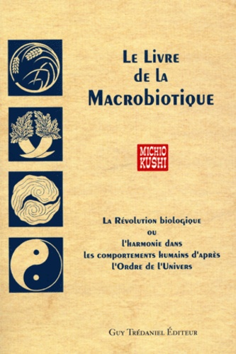 Michio Kushi - Le livre de la macrobiotique - La révolution biologique ou l'harmonie dans les comportements humains d'après l'ordre de l'univers.