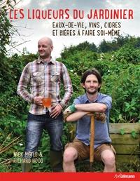 Mick Moyle et Richard Hood - Les liqueurs du jardinier - Eaux-de-vie, vins, cidres et bières à faire soi-même.