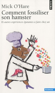 Mick O'Hare - Comment fossiliser son hamster - Et autres expériences épatantes à faire chez soi.