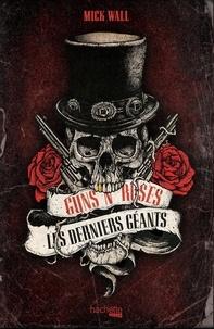 Mick Wall - Guns N' Roses - les derniers des géants.
