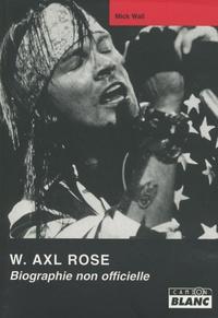 Mick Wall - W. Axl Rose - Biographie non autorisée.