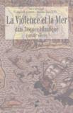 Mickaël Augeron et Mathias Tranchant - La Violence et la Mer - Dans l'espace atlantique (XIIe-XIXè siècle).