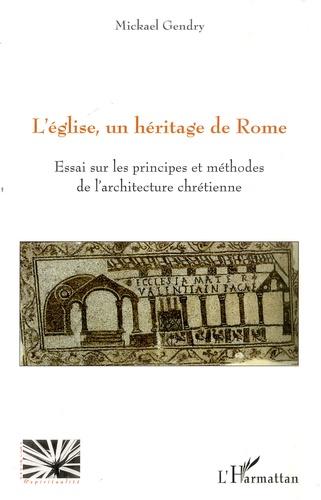 Mickaël Gendry - L'église, un héritage de Rome - Essai sur les principes et méthodes de l'architecture chrétienne.