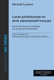 Mickaël Lavaine - L'acte juridictionnel en droit administratif français - Etude des discours juridiques sur la justice administrative.