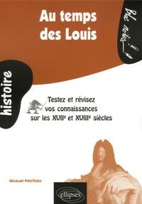 Mickaël Pouteau - Au temps des Louis - Testez et révisez vos connaissances sur les XVIIe et XVIIIe siècles.
