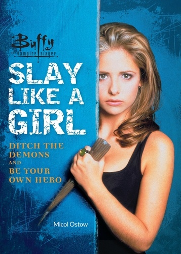 Micol Ostow - Buffy the Vampire Slayer: Slay Like a Girl - Ditch the Demons and Be Your Own Hero.