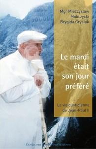 Mieczyslaw Mokrzycki et Brygida Grysiak - Le mardi était son jour préféré - Dans l'intimité de Jean-Paul II.