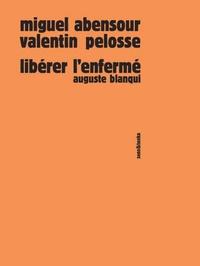 Miguel Abensour et Valentin Pelosse - Libérer l'enfermé - Auguste Blanqui.