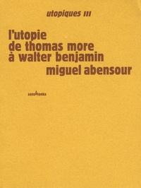 Miguel Abensour - Utopiques - Tome 3, L'utopie de Thomas More à Walter Benjamin.