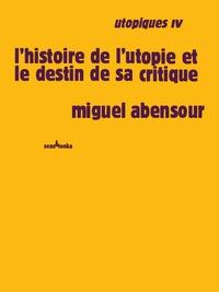 Miguel Abensour - Utopiques - Tome 4, L'histoire de l'utopie et le destin de sa critique.