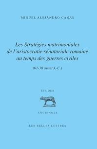 Miguel Alejandro Canas - Les stratégies matrimoniales de l'aristocratie sénatoriale romaine au temps des guerres civiles (61-30 av. J.-C.).