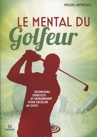 Le mental du golfeur- Techniques, exercices et entraînement pour exceller au golf - Miguel Antinolo pdf epub