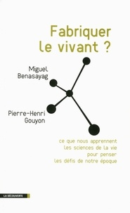 Miguel Benasayag et Pierre-Henri Gouyon - Fabriquer le vivant ? - Ce que nous apprennent les sciences de la vie pour penser les défis de notre époque.