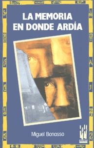 Miguel Bonasso - La memoria en donde ardia.