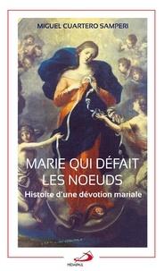 Marie qui défait les noeuds- Histoire d'une dévotion mariale - Miguel Cuartero Samperi |