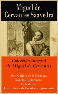 Miguel De Cervantes - Colección integral de Miguel de Cervantes - Don Quijote de la Mancha, Novelas Ejemplares, La Galatea, Los trabajos de Persiles y Sigismunda.