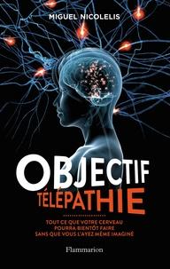 Miguel Nicolelis - Objectif télépathie - Tout ce que votre cerveau pourra bientôt faire sans que vous l'ayez même imaginé.