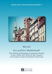 Miia Ijäs - «Res publica» Redefined? - The Polish-Lithuanian Transition Period of the 1560s and 1570s in the Context of European State Formation Processes.