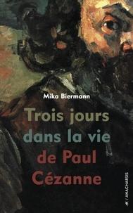Mika Biermann - Trois jours dans la vie de Paul Cézanne.