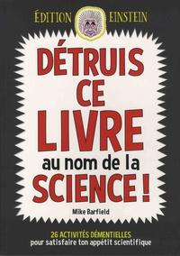 Mike Barfield - Détruis ce livre au nom de la science ! - 26 activités démentielles pour satisfaire ton appétit scientifique.