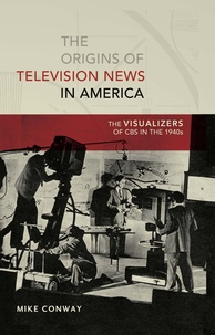 Mike Conway - The Origins of Television News in America - The Visualizers of CBS in the 1940s.