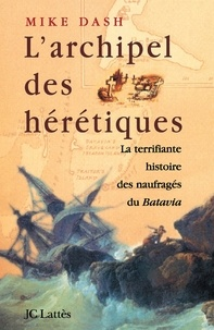 Mike Dash - L'archipel des hérétiques - La terrifiante histoire des naufragés du Batavia.