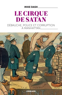 Mike Dash - Le Cirque de Satan - Débauche, police et corruption à Manhattan.