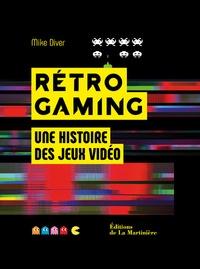 Mike Diver - Rétro Gaming - Une histoire des jeux vidéo.