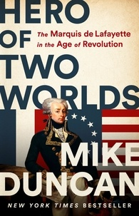 Mike Duncan - Hero of Two Worlds - The Marquis de Lafayette in the Age of Revolution.