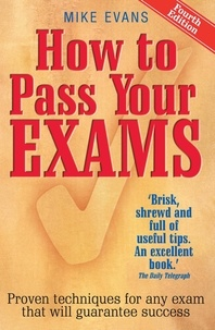Mike Evans - How To Pass Your Exams 4th Edition - Proven Techniques for Any Exam That Will Guarantee Success.