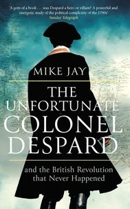 Mike Jay - The Unfortunate Colonel Despard - And the British Revolution that Never Happened.