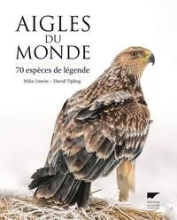Mike Unwin et David Tipling - Aigles du monde - 70 espèces de légende.