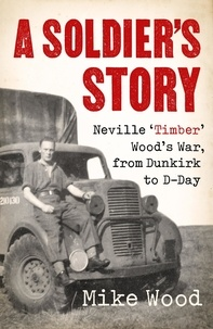 Mike Wood - A Soldier's Story - Neville 'Timber' Wood's War, from Dunkirk to D-Day.