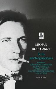 Mikhaïl Boulgakov - Ecrits autobiographiques - Réunit Morphine, Ecrits sur des manchettes, Journal confisqué, Lettres à Staline, Les aventures extraordinaires d'un docteur.