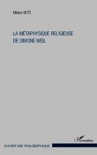 Miklos Vetö - La métaphysique religieuse de Simone Weil.