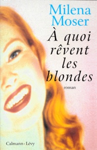 Milena Moser - À quoi rêvent les blondes.