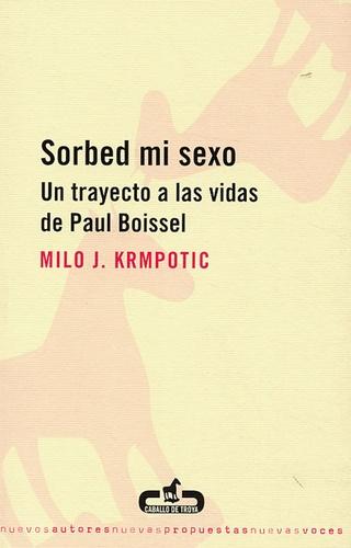 Milo J Krmpotic - Sorbed mi sexo - Un trayecto a las vidas de Paul Boissel.