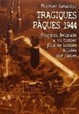 Miloslav Samardjic - Tragiques Pâques 1944 - Pourquoi Belgrade a vu tomber plus de bombes alliées que nazies.