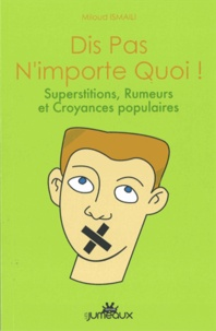 Miloud Ismaïli - Dis pas n'importe quoi ! - Superstitions, rumeurs et croyances populaires.